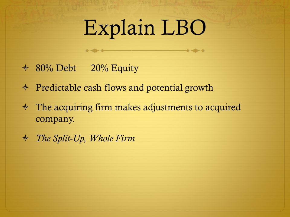 Explain LBO  80% Debt 20% Equity  Predictable cash flows and potential growth  The acquiring firm makes adjustments to acquired company.