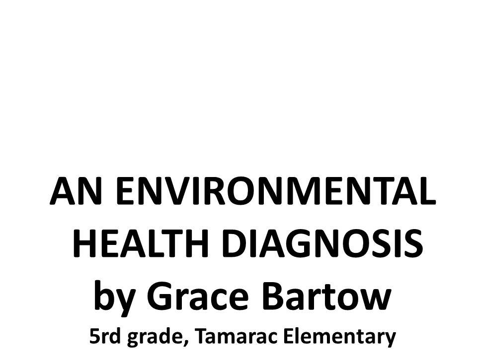 AN ENVIRONMENTAL HEALTH DIAGNOSIS by Grace Bartow 5rd grade, Tamarac Elementary