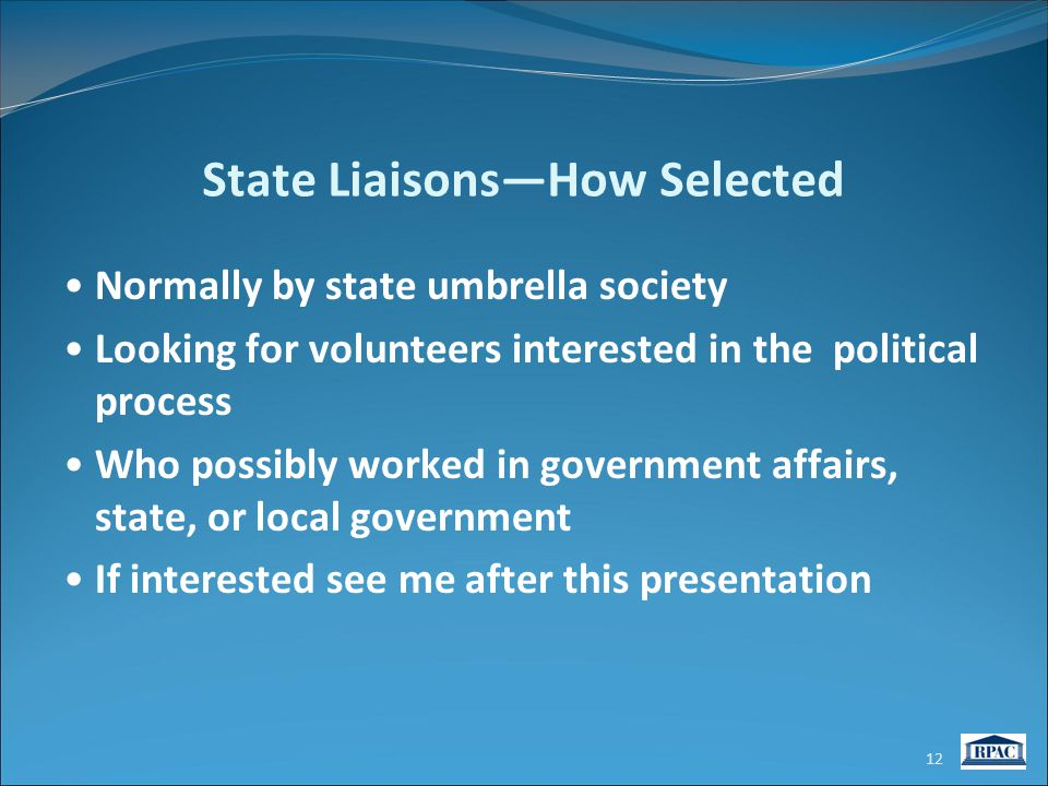 State Liaisons—How Selected Normally by state umbrella society Looking for volunteers interested in the political process Who possibly worked in government affairs, state, or local government If interested see me after this presentation 12