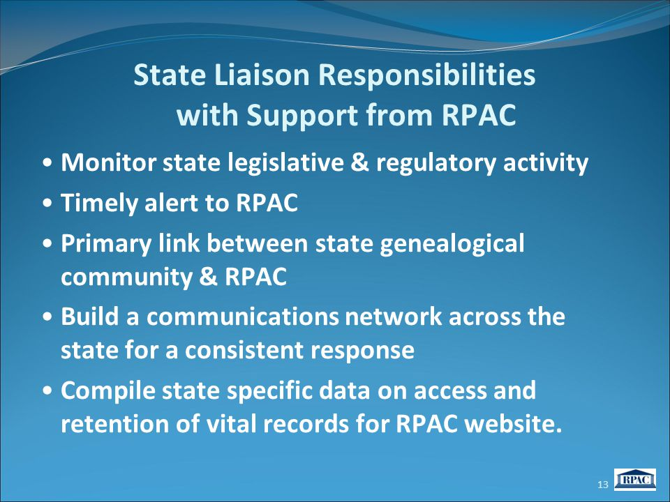 State Liaison Responsibilities with Support from RPAC Monitor state legislative & regulatory activity Timely alert to RPAC Primary link between state genealogical community & RPAC Build a communications network across the state for a consistent response Compile state specific data on access and retention of vital records for RPAC website.