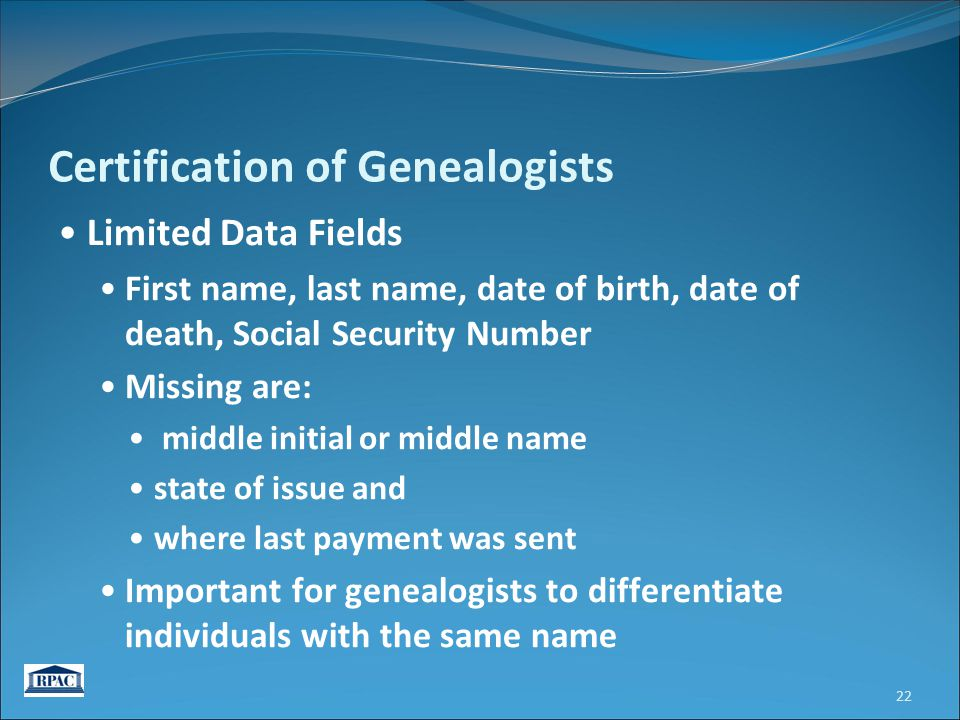 Certification of Genealogists Limited Data Fields First name, last name, date of birth, date of death, Social Security Number Missing are: middle initial or middle name state of issue and where last payment was sent Important for genealogists to differentiate individuals with the same name 22