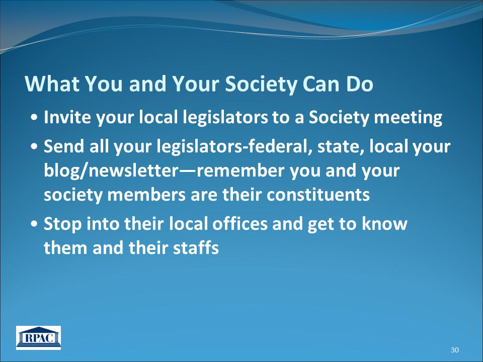 Invite your local legislators to a Society meeting Send all your legislators-federal, state, local your blog/newsletter—remember you and your society members are their constituents Stop into their local offices and get to know them and their staffs 30 What You and Your Society Can Do