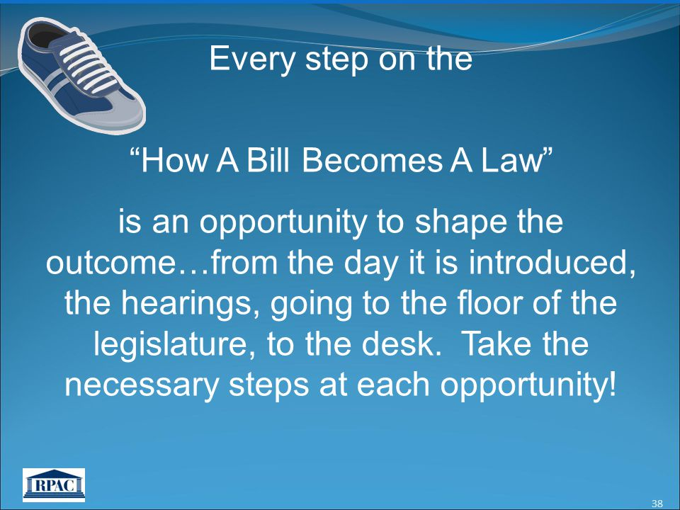 38 Every step on the How A Bill Becomes A Law is an opportunity to shape the outcome…from the day it is introduced, the hearings, going to the floor of the legislature, to the desk.