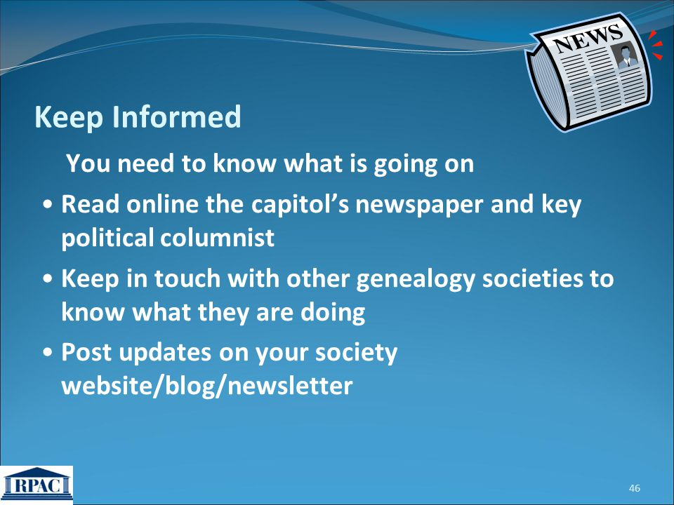 You need to know what is going on Read online the capitol's newspaper and key political columnist Keep in touch with other genealogy societies to know what they are doing Post updates on your society website/blog/newsletter 46 Keep Informed