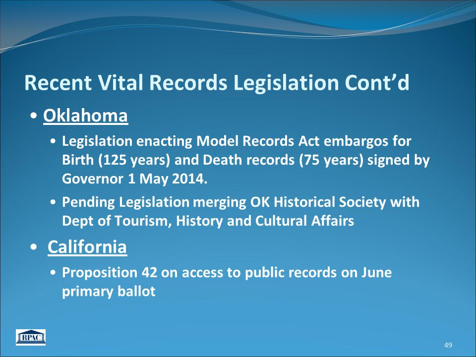 Recent Vital Records Legislation Cont'd Oklahoma Legislation enacting Model Records Act embargos for Birth (125 years) and Death records (75 years) signed by Governor 1 May 2014.