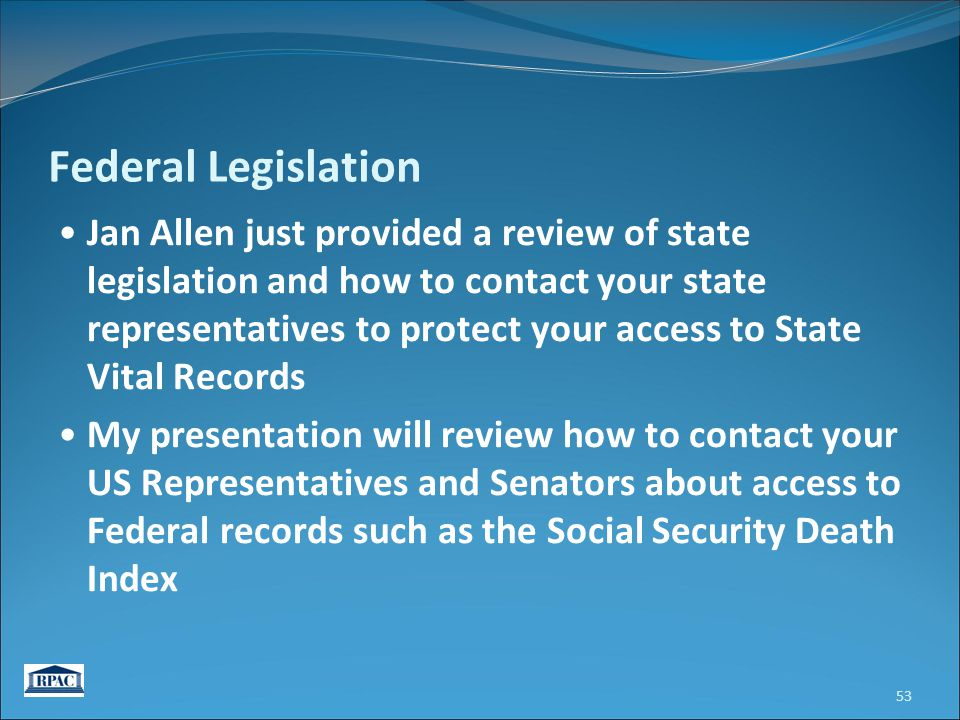 Federal Legislation Jan Allen just provided a review of state legislation and how to contact your state representatives to protect your access to State Vital Records My presentation will review how to contact your US Representatives and Senators about access to Federal records such as the Social Security Death Index 53