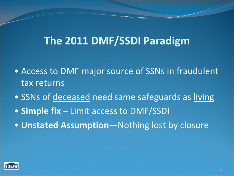 The 2011 DMF/SSDI Paradigm Access to DMF major source of SSNs in fraudulent tax returns SSNs of deceased need same safeguards as living Simple fix – Limit access to DMF/SSDI Unstated Assumption—Nothing lost by closure 62
