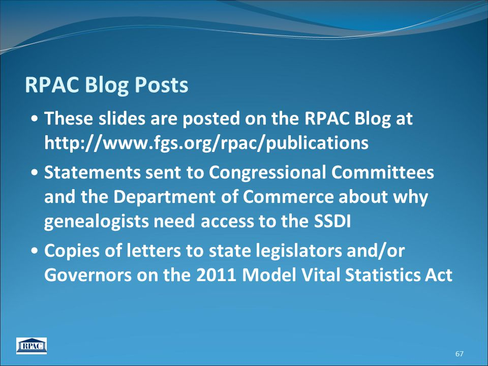 RPAC Blog Posts These slides are posted on the RPAC Blog at http://www.fgs.org/rpac/publications Statements sent to Congressional Committees and the Department of Commerce about why genealogists need access to the SSDI Copies of letters to state legislators and/or Governors on the 2011 Model Vital Statistics Act 67