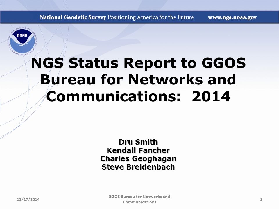 NGS Status Report to GGOS Bureau for Networks and Communications: 2014 Dru Smith Kendall Fancher Charles Geoghagan Steve Breidenbach GGOS Bureau for Networks and Communications 12/17/20141