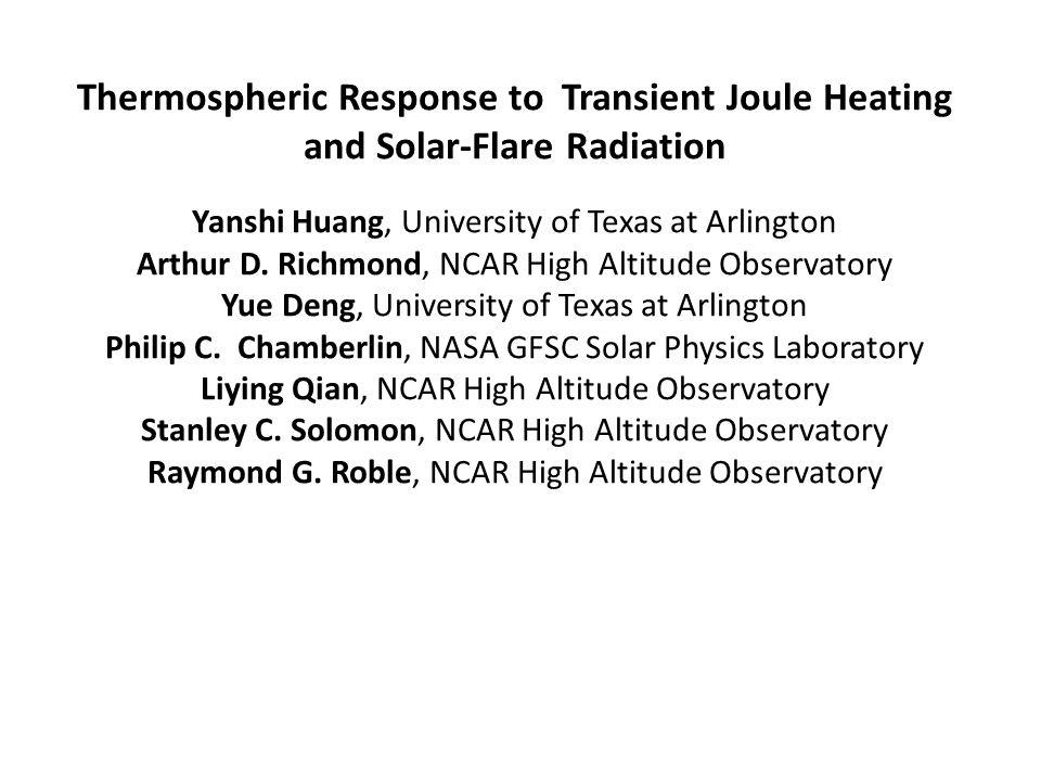 Thermospheric Response to Transient Joule Heating and Solar-Flare Radiation Yanshi Huang, University of Texas at Arlington Arthur D. Richmond, NCAR Hi
