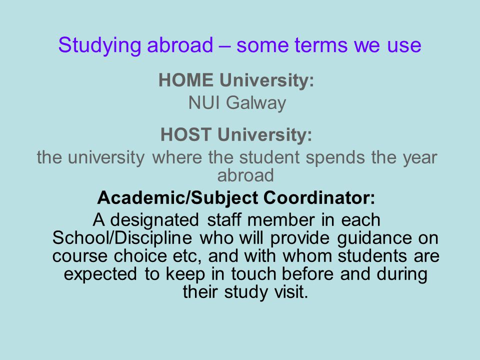 Studying abroad – some terms we use HOME University: NUI Galway HOST University: the university where the student spends the year abroad Academic/Subject Coordinator: A designated staff member in each School/Discipline who will provide guidance on course choice etc, and with whom students are expected to keep in touch before and during their study visit.