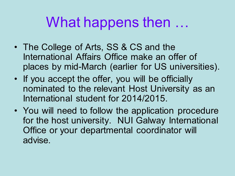 What happens then … The College of Arts, SS & CS and the International Affairs Office make an offer of places by mid-March (earlier for US universities).