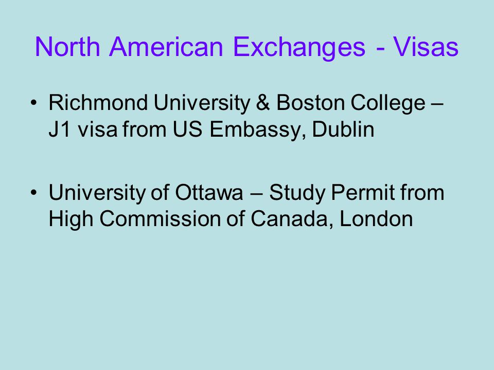 North American Exchanges - Visas Richmond University & Boston College – J1 visa from US Embassy, Dublin University of Ottawa – Study Permit from High Commission of Canada, London