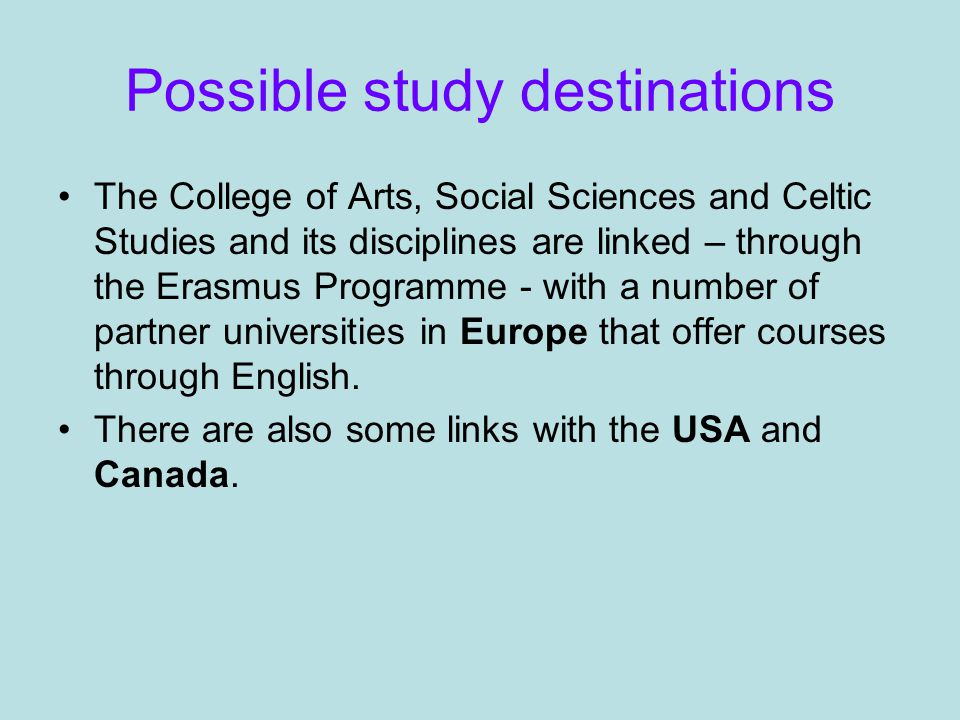 Possible study destinations The College of Arts, Social Sciences and Celtic Studies and its disciplines are linked – through the Erasmus Programme - with a number of partner universities in Europe that offer courses through English.