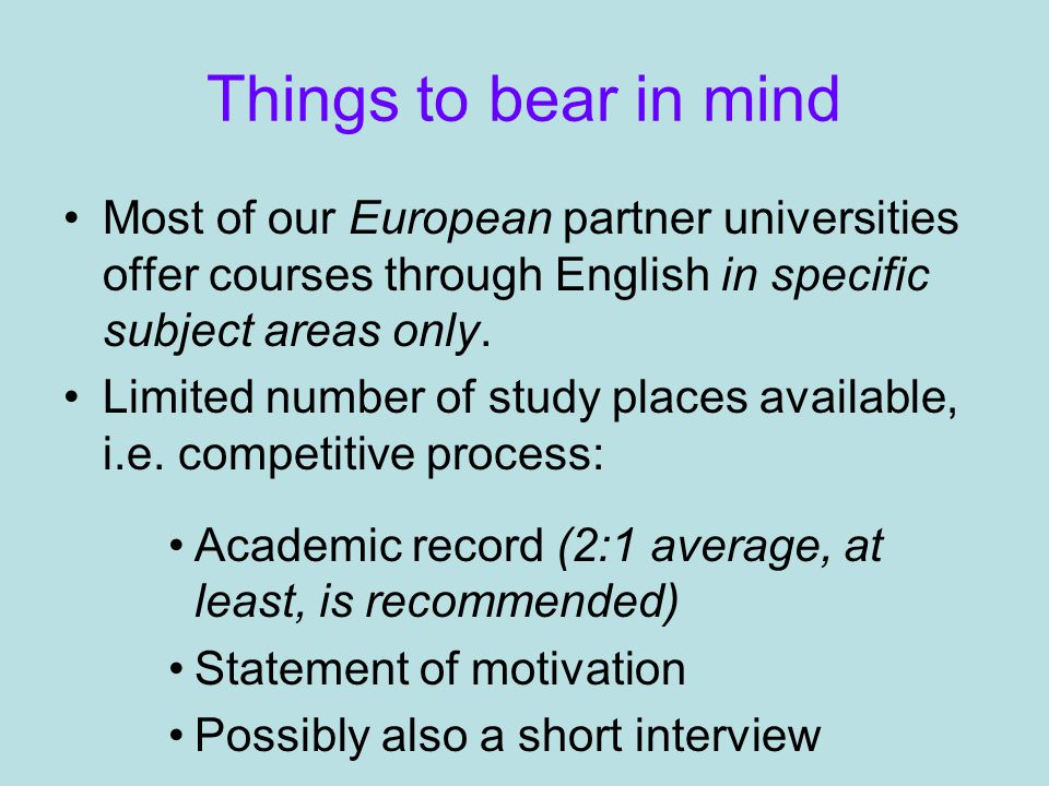 Things to bear in mind Most of our European partner universities offer courses through English in specific subject areas only.