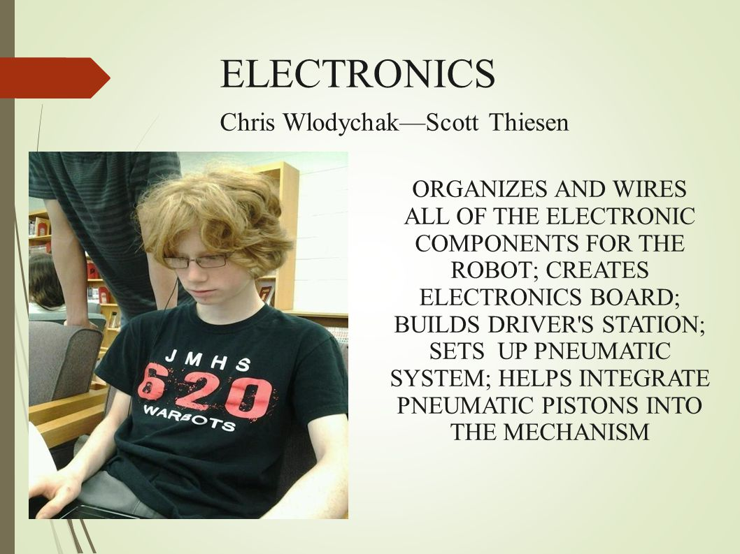 ELECTRONICS Chris Wlodychak—Scott Thiesen ORGANIZES AND WIRES ALL OF THE ELECTRONIC COMPONENTS FOR THE ROBOT; CREATES ELECTRONICS BOARD; BUILDS DRIVER