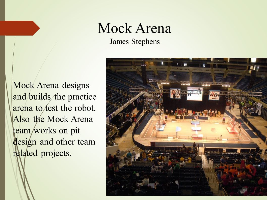 Mock Arena James Stephens Mock Arena designs and builds the practice arena to test the robot. Also the Mock Arena team works on pit design and other t
