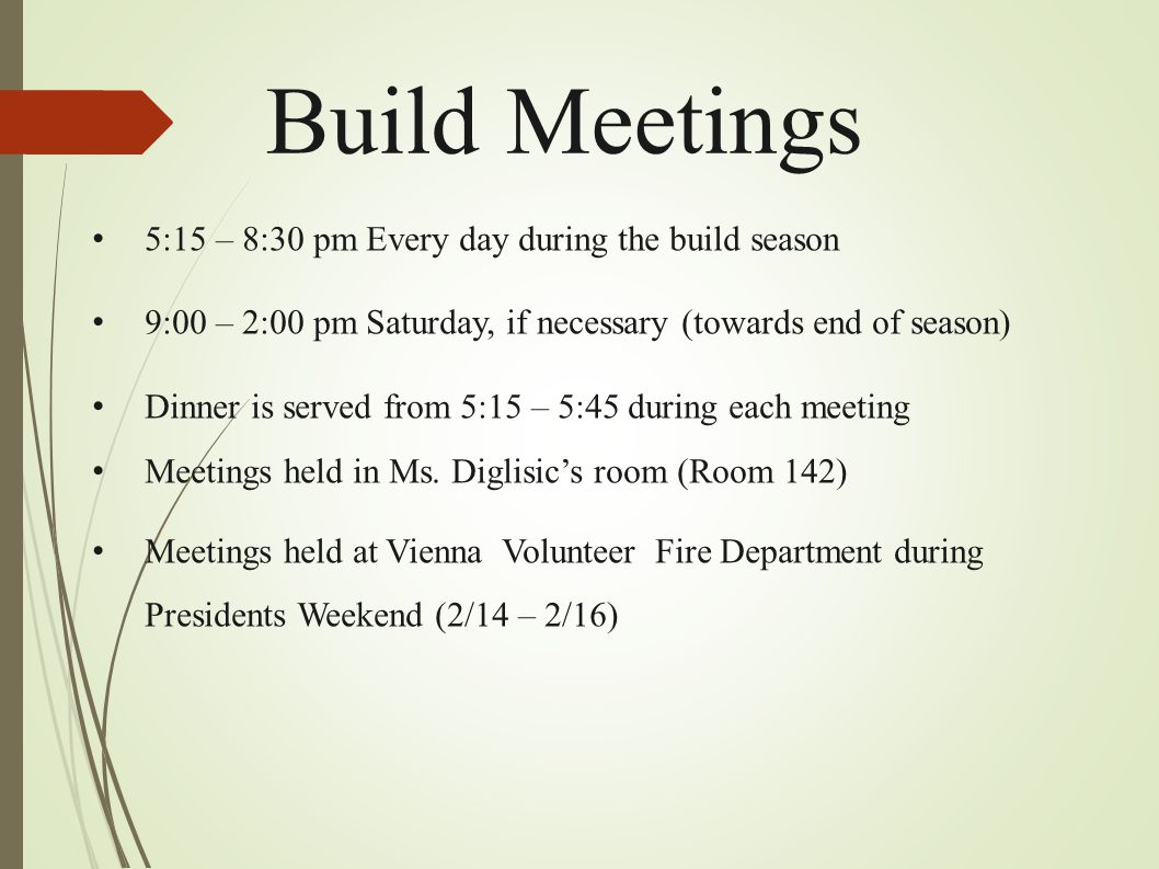 Build Meetings 5:15 – 8:30 pm Every day during the build season 9:00 – 2:00 pm Saturday, if necessary (towards end of season) Dinner is served from 5: