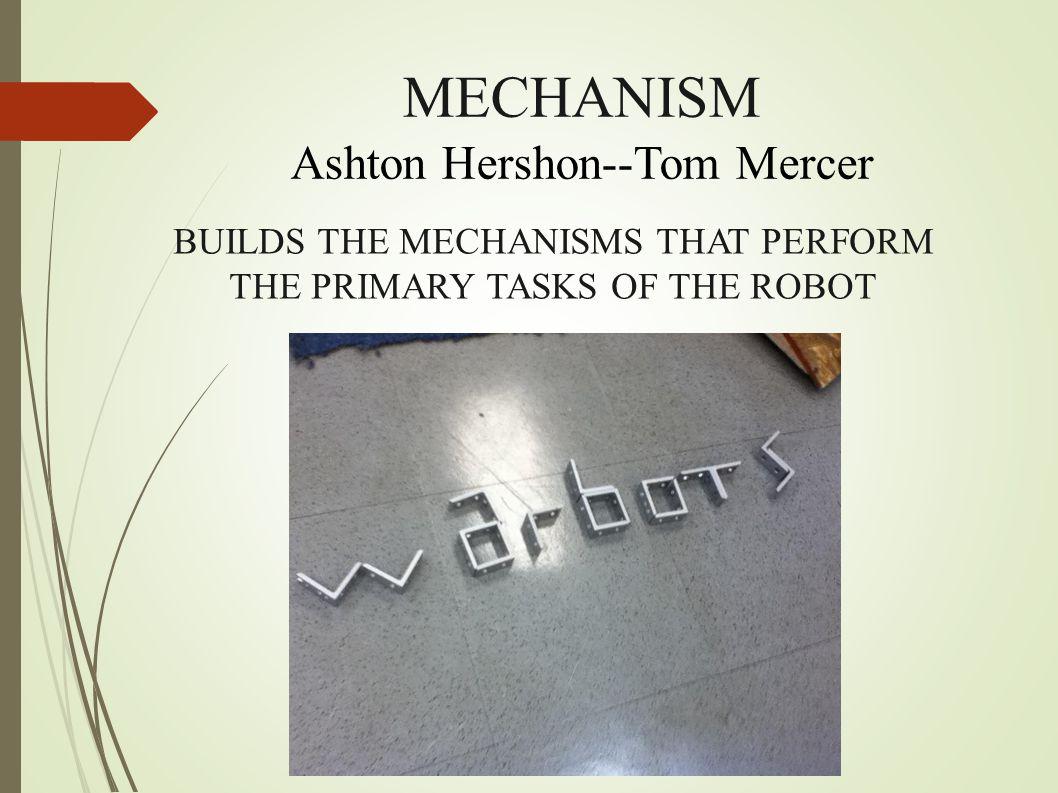 MECHANISM Ashton Hershon--Tom Mercer BUILDS THE MECHANISMS THAT PERFORM THE PRIMARY TASKS OF THE ROBOT