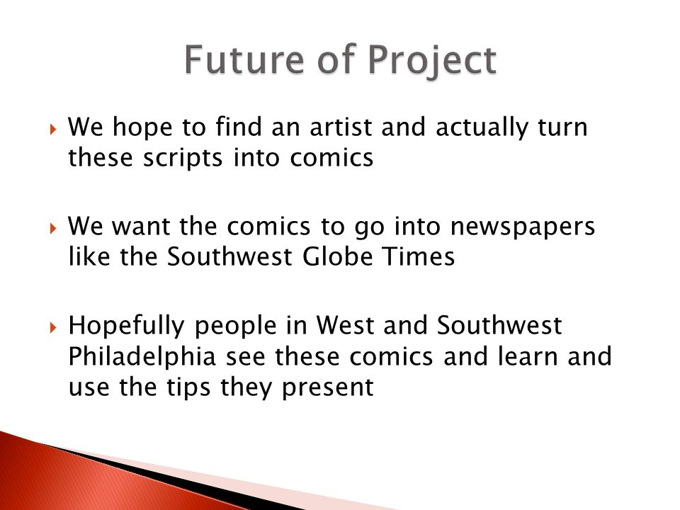  We hope to find an artist and actually turn these scripts into comics  We want the comics to go into newspapers like the Southwest Globe Times  Hopefully people in West and Southwest Philadelphia see these comics and learn and use the tips they present