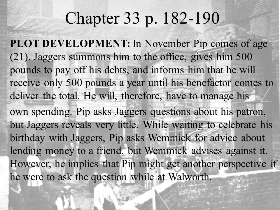 Chapter 33 p. 182-190 PLOT DEVELOPMENT: In November Pip comes of age (21). Jaggers summons him to the office, gives him 500 pounds to pay off his debt
