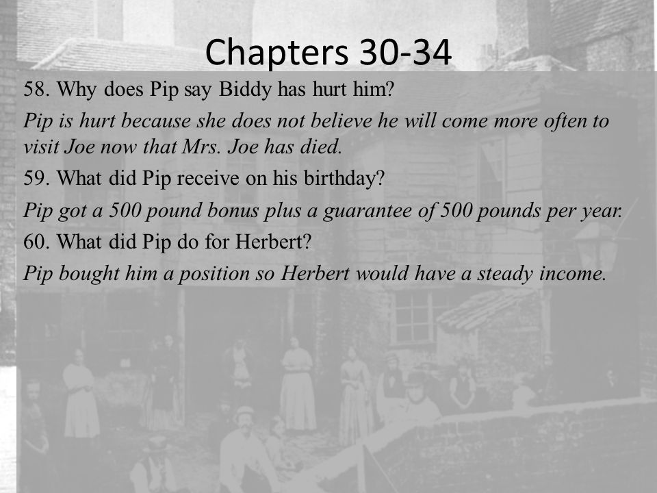 Chapters 30-34 58.Why does Pip say Biddy has hurt him? Pip is hurt because she does not believe he will come more often to visit Joe now that Mrs. Joe