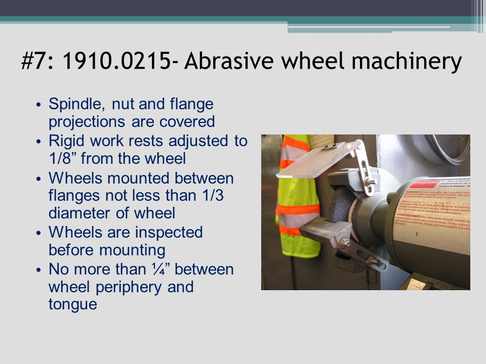 #7: 1910.0215- Abrasive wheel machinery Spindle, nut and flange projections are covered Rigid work rests adjusted to 1/8 from the wheel Wheels mounted between flanges not less than 1/3 diameter of wheel Wheels are inspected before mounting No more than ¼ between wheel periphery and tongue