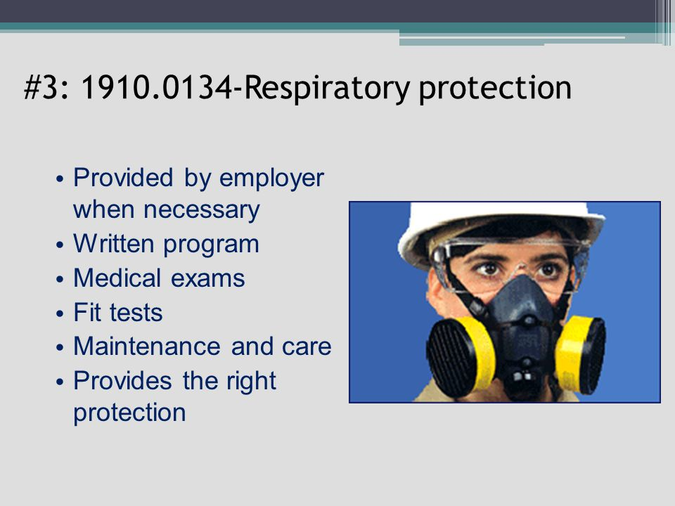 #3: 1910.0134-Respiratory protection Provided by employer when necessary Written program Medical exams Fit tests Maintenance and care Provides the right protection