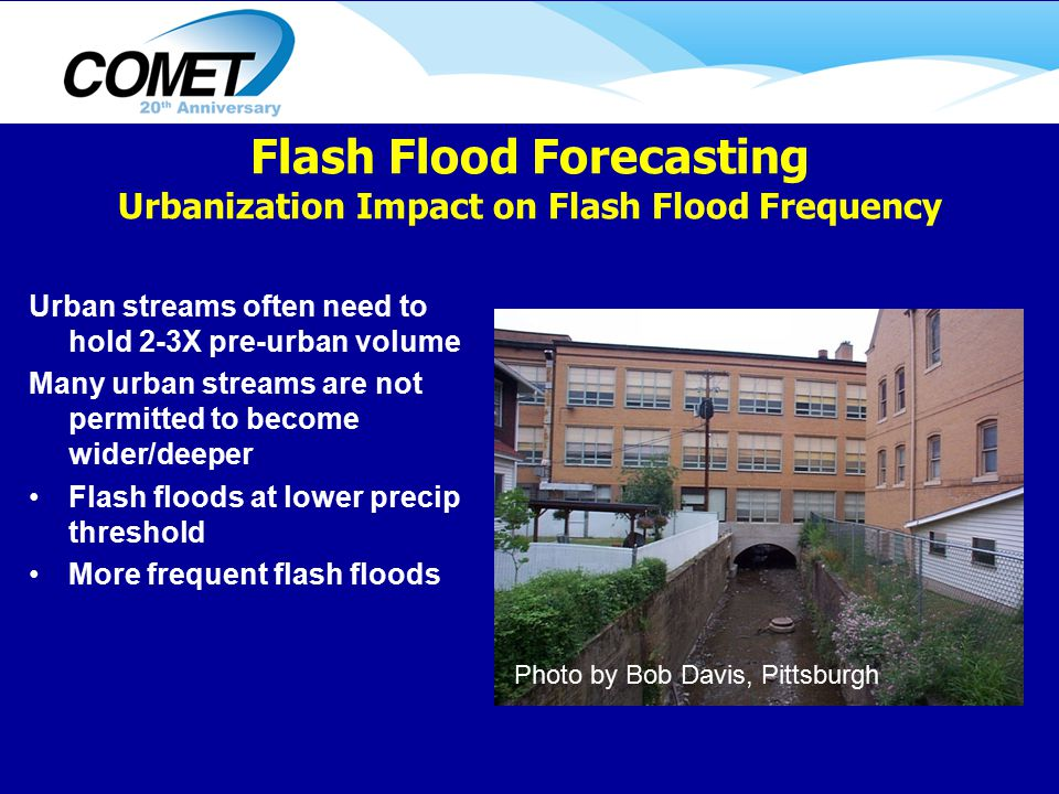 Urban streams often need to hold 2-3X pre-urban volume Many urban streams are not permitted to become wider/deeper Flash floods at lower precip threshold More frequent flash floods Photo by Bob Davis, Pittsburgh Flash Flood Forecasting Urbanization Impact on Flash Flood Frequency