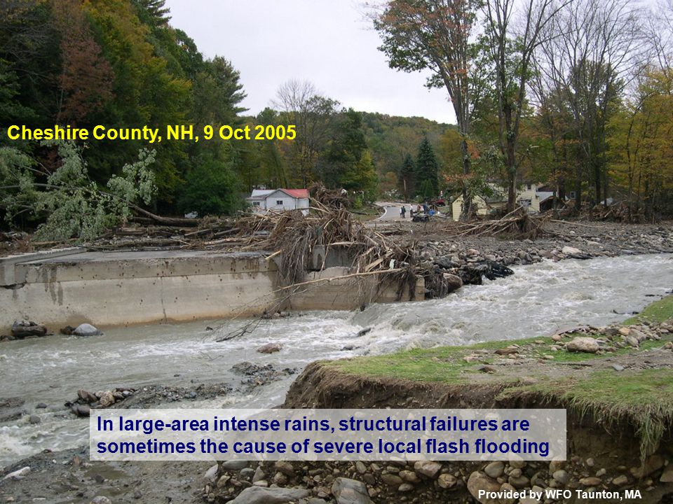 In large-area intense rains, structural failures are sometimes the cause of severe local flash flooding Cheshire County, NH, 9 Oct 2005 Provided by WFO Taunton, MA