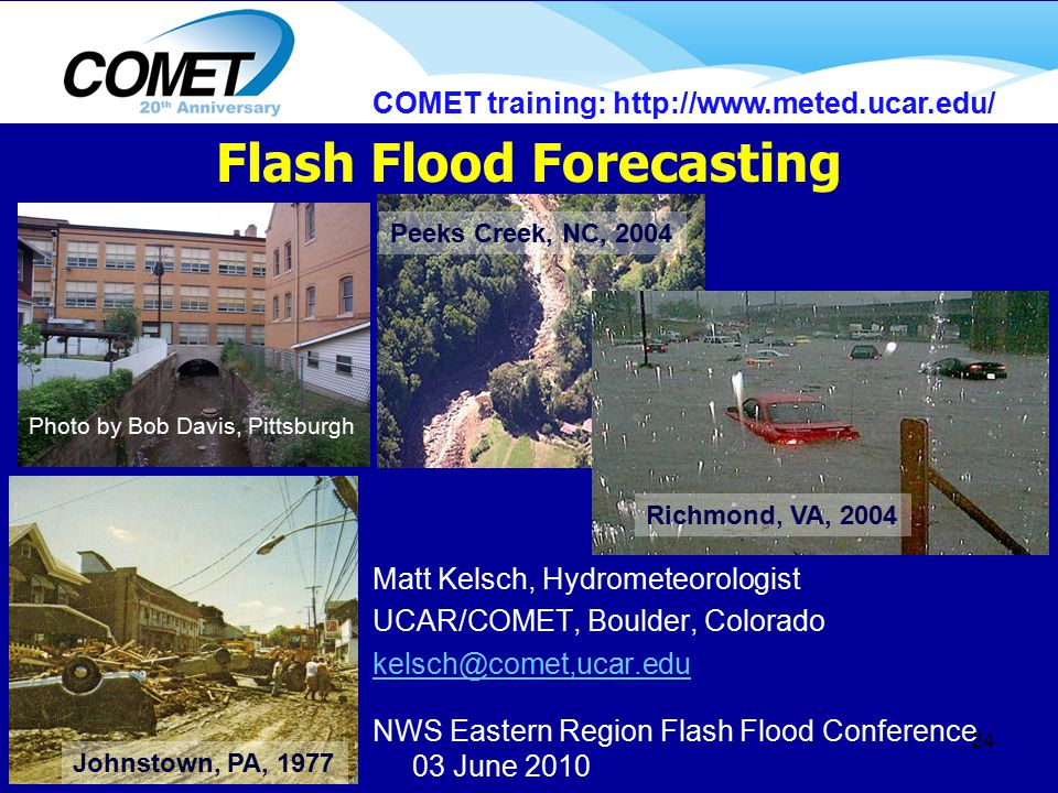 Matt Kelsch, Hydrometeorologist UCAR/COMET, Boulder, Colorado kelsch@comet,ucar.edu NWS Eastern Region Flash Flood Conference 03 June 2010 24 Flash Flood Forecasting Johnstown, PA, 1977 Peeks Creek, NC, 2004 Photo by Bob Davis, Pittsburgh Richmond, VA, 2004 COMET training: http://www.meted.ucar.edu/