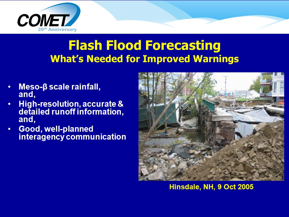 Meso-β scale rainfall, and, High-resolution, accurate & detailed runoff information, and, Good, well-planned interagency communication Hinsdale, NH, 9 Oct 2005 Flash Flood Forecasting What's Needed for Improved Warnings