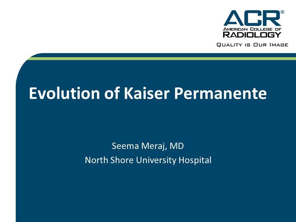 Evolution of Kaiser Permanente Seema Meraj, MD North Shore University Hospital