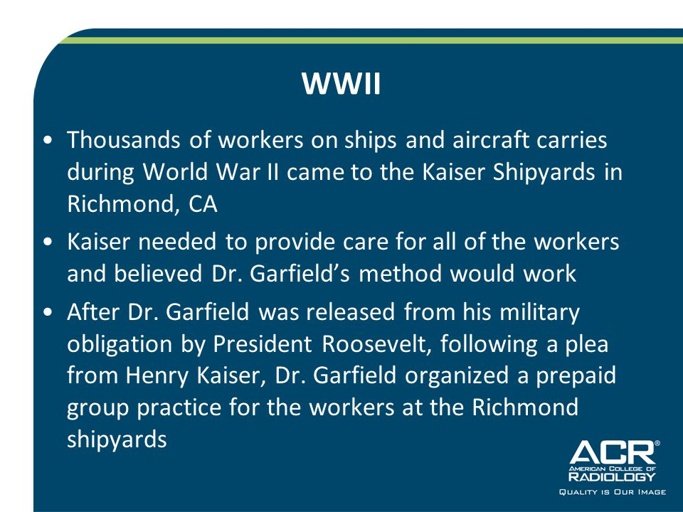 WWII Thousands of workers on ships and aircraft carries during World War II came to the Kaiser Shipyards in Richmond, CA Kaiser needed to provide care for all of the workers and believed Dr.