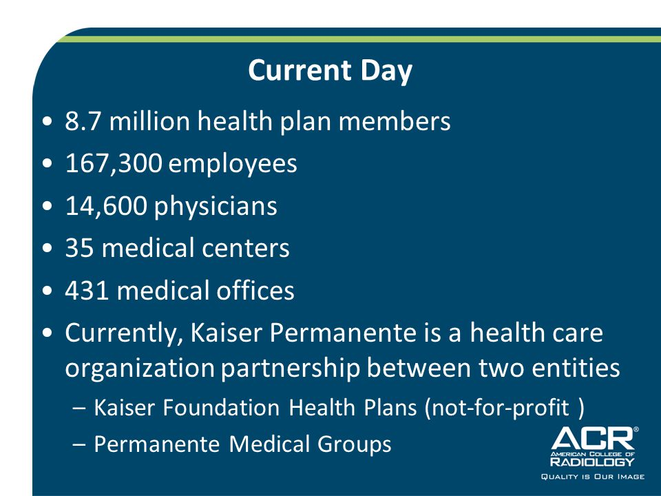 Current Day 8.7 million health plan members 167,300 employees 14,600 physicians 35 medical centers 431 medical offices Currently, Kaiser Permanente is a health care organization partnership between two entities –Kaiser Foundation Health Plans (not-for-profit ) –Permanente Medical Groups