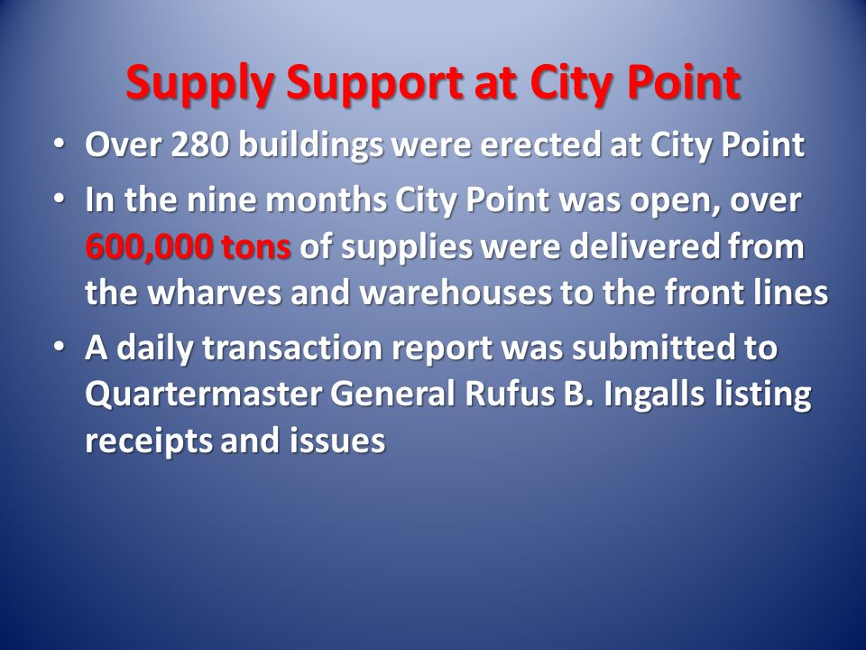 Supply Support at City Point Over 280 buildings were erected at City Point Over 280 buildings were erected at City Point In the nine months City Point was open, over 600,000 tons of supplies were delivered from the wharves and warehouses to the front lines In the nine months City Point was open, over 600,000 tons of supplies were delivered from the wharves and warehouses to the front lines A daily transaction report was submitted to Quartermaster General Rufus B.