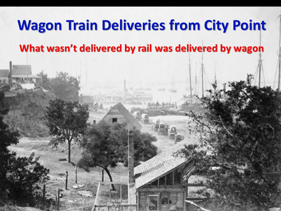 Wagon Train Deliveries from City Point What wasn't delivered by rail was delivered by wagon