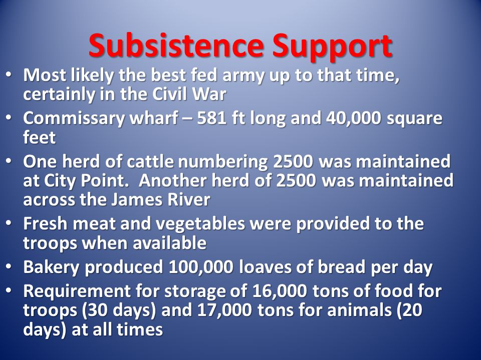 Subsistence Support Most likely the best fed army up to that time, certainly in the Civil War Most likely the best fed army up to that time, certainly in the Civil War Commissary wharf – 581 ft long and 40,000 square feet Commissary wharf – 581 ft long and 40,000 square feet One herd of cattle numbering 2500 was maintained at City Point.