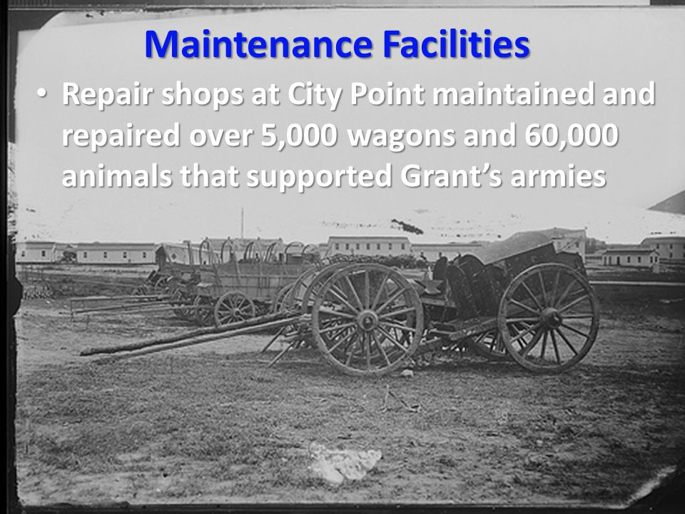 Maintenance Facilities Repair shops at City Point maintained and repaired over 5,000 wagons and 60,000 animals that supported Grant's armies Repair shops at City Point maintained and repaired over 5,000 wagons and 60,000 animals that supported Grant's armies