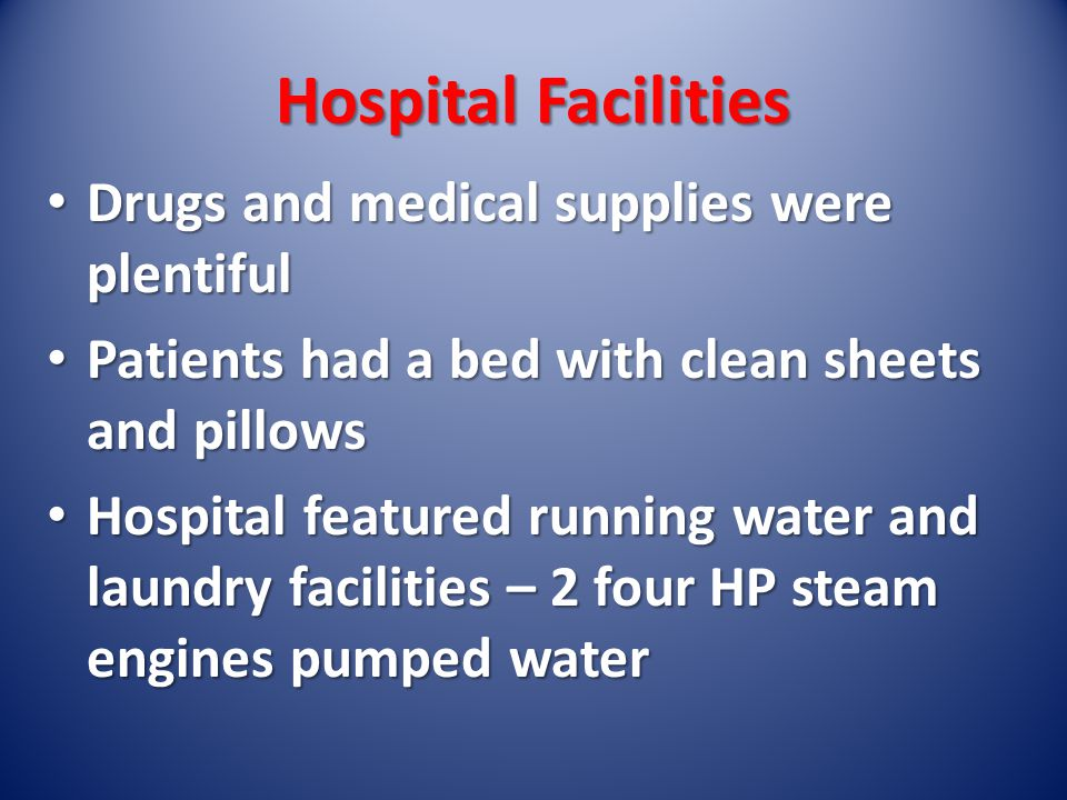 Hospital Facilities Drugs and medical supplies were plentiful Drugs and medical supplies were plentiful Patients had a bed with clean sheets and pillows Patients had a bed with clean sheets and pillows Hospital featured running water and laundry facilities – 2 four HP steam engines pumped water Hospital featured running water and laundry facilities – 2 four HP steam engines pumped water
