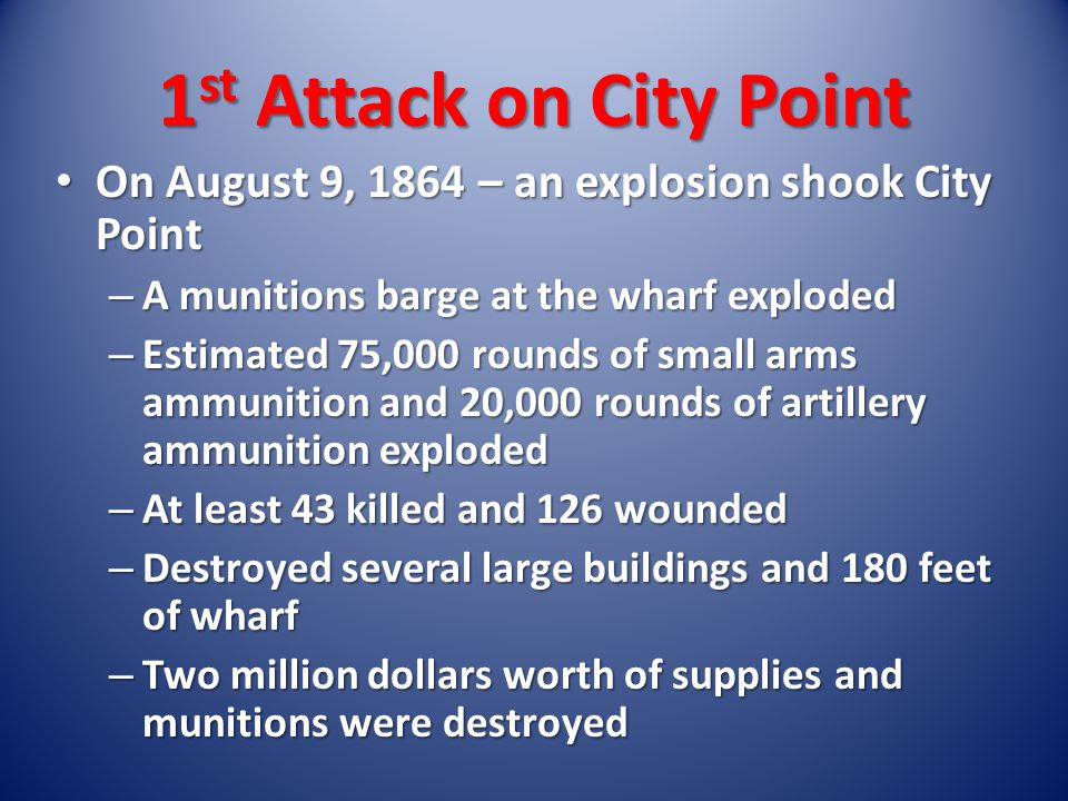 On August 9, 1864 – an explosion shook City Point On August 9, 1864 – an explosion shook City Point – A munitions barge at the wharf exploded – Estimated 75,000 rounds of small arms ammunition and 20,000 rounds of artillery ammunition exploded – At least 43 killed and 126 wounded – Destroyed several large buildings and 180 feet of wharf – Two million dollars worth of supplies and munitions were destroyed 1 st Attack on City Point