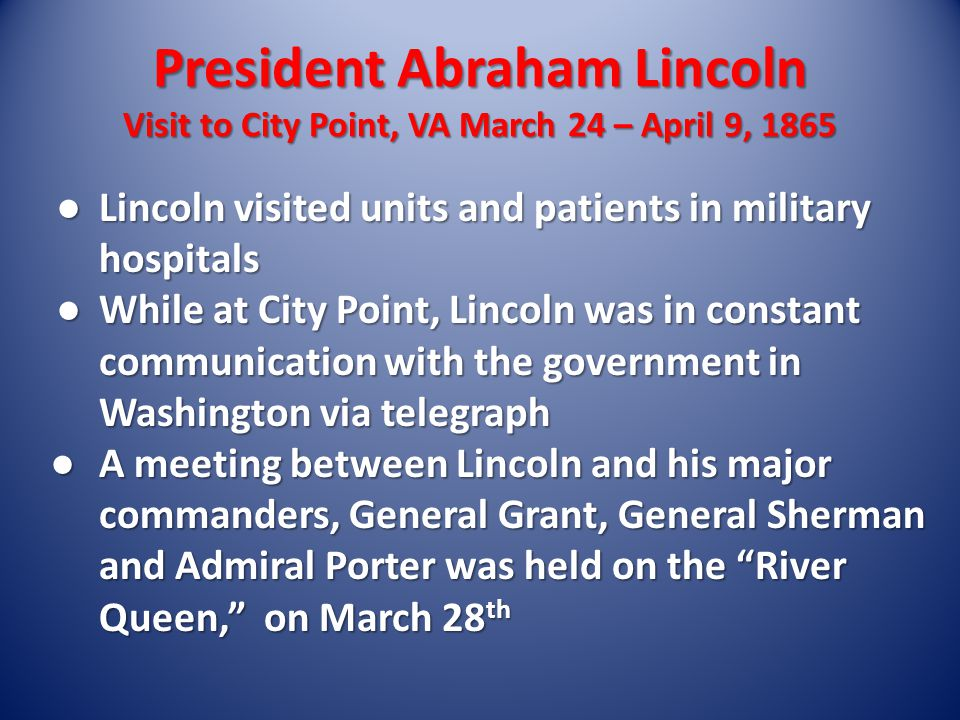 President Abraham Lincoln Visit to City Point, VA March 24 – April 9, 1865 ● Lincoln visited units and patients in military hospitals ● While at City Point, Lincoln was in constant communication with the government in Washington via telegraph ● A meeting between Lincoln and his major commanders, General Grant, General Sherman and Admiral Porter was held on the River Queen, on March 28 th
