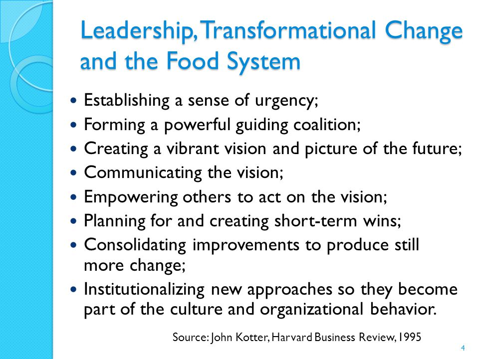Leadership, Transformational Change and the Food System Establishing a sense of urgency; Forming a powerful guiding coalition; Creating a vibrant vision and picture of the future; Communicating the vision; Empowering others to act on the vision; Planning for and creating short-term wins; Consolidating improvements to produce still more change; Institutionalizing new approaches so they become part of the culture and organizational behavior.