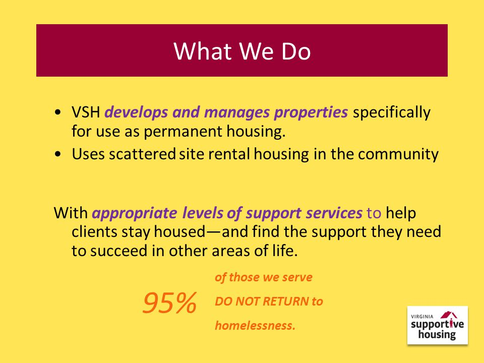 VSH develops and manages properties specifically for use as permanent housing.