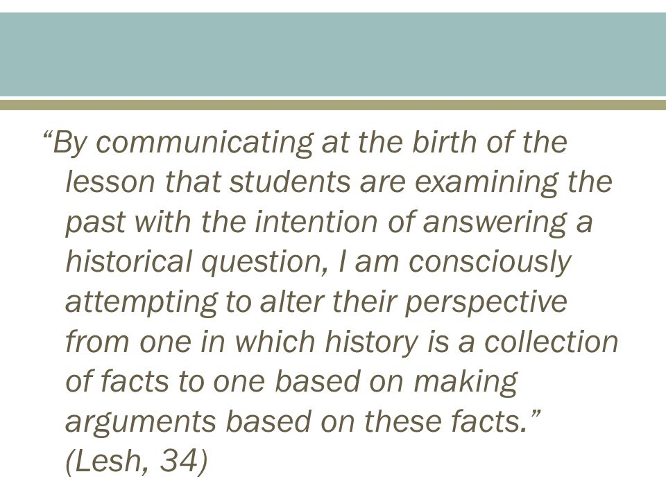 By communicating at the birth of the lesson that students are examining the past with the intention of answering a historical question, I am consciously attempting to alter their perspective from one in which history is a collection of facts to one based on making arguments based on these facts. (Lesh, 34)