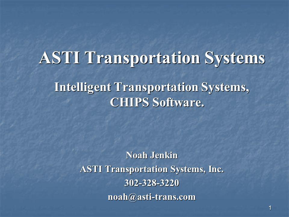 1 ASTI Transportation Systems Intelligent Transportation Systems, CHIPS Software. Noah Jenkin ASTI Transportation Systems, Inc. 302-328-3220noah@asti-