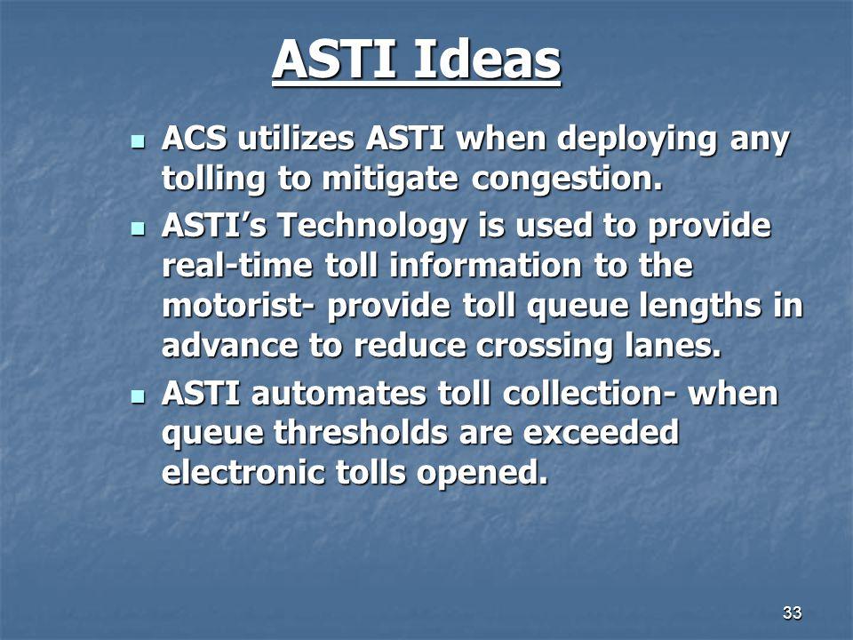 33 ASTI Ideas ACS utilizes ASTI when deploying any tolling to mitigate congestion. ACS utilizes ASTI when deploying any tolling to mitigate congestion