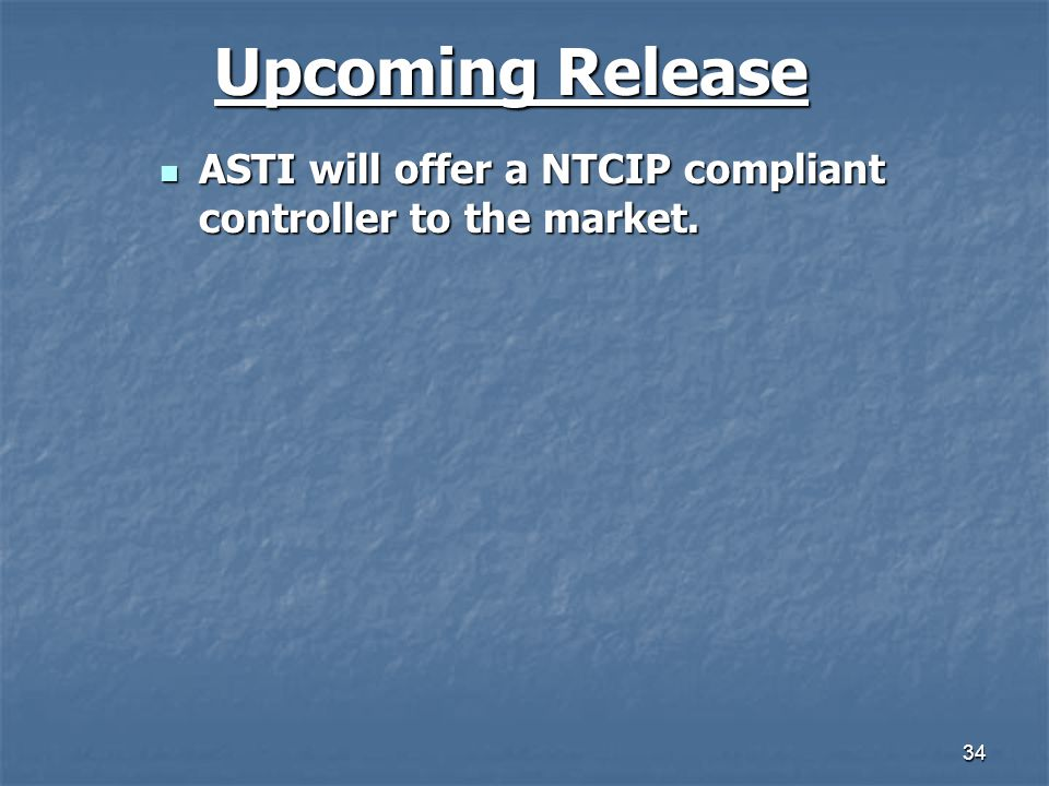 34 Upcoming Release ASTI will offer a NTCIP compliant controller to the market. ASTI will offer a NTCIP compliant controller to the market.