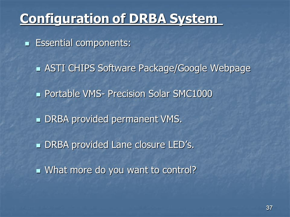 37 Configuration of DRBA System Essential components: Essential components: ASTI CHIPS Software Package/Google Webpage ASTI CHIPS Software Package/Goo