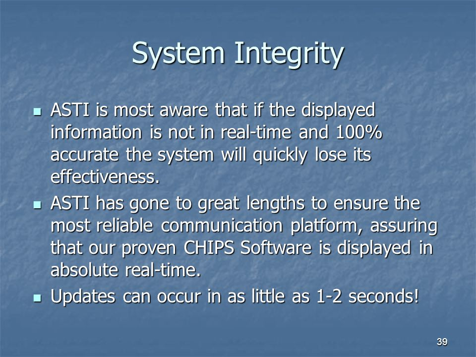 39 System Integrity ASTI is most aware that if the displayed information is not in real-time and 100% accurate the system will quickly lose its effect